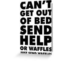 Can't Get out of Bed: Send Help (Or Waffles. Just Send Waffles.) Greeting Card