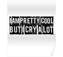 I am pretty cool but I cry a lot. Funny quote. Poster