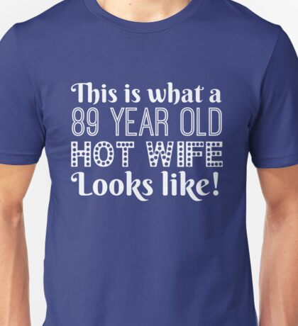 89 Year Old Hot Wife Looks Like  Unisex T-Shirt