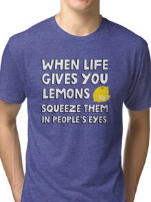 When life gives you lemons squeeze them in people's eyes. Funny quote. Tri-blend T-Shirt