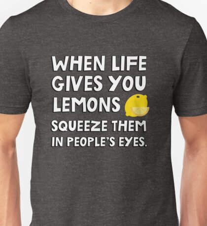 When life gives you lemons squeeze them in people's eyes. Funny quote. Unisex T-Shirt