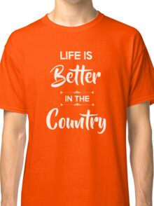 Life is better in the country Classic T-Shirt