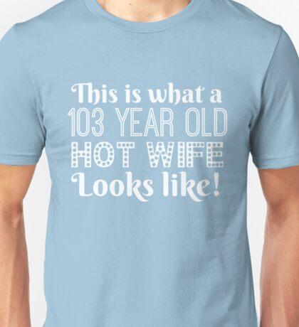 103 Year Old Hot Wife Looks Like  Unisex T-Shirt