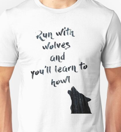 Run with wolves and learn to howl Unisex T-Shirt