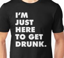 I'M JUST HERE TO GET DRUNK Unisex T-Shirt