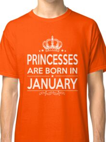 PRINCESSES ARE BORN IN JANUARY Classic T-Shirt