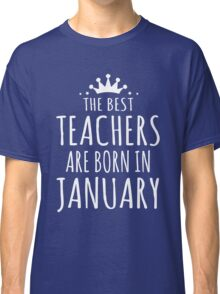 THE BEST TEACHERS ARE BORN IN JANUARY Classic T-Shirt