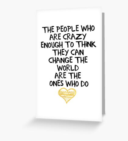 PEOPLE WHO ARE CRAZY ENOUGH CHANGE THE WORLD - wisdom quote Greeting Card