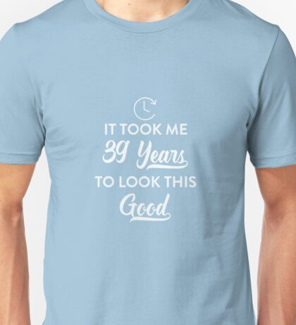 Took 39 Years to Look This Good Unisex T-Shirt