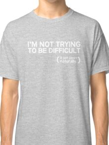 I'm not trying to be difficult, it just comes naturally Classic T-Shirt
