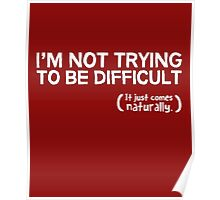 I'm not trying to be difficult, it just comes naturally Poster