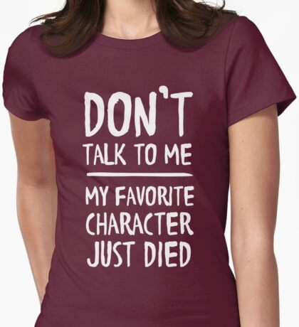 Don't talk to me. My favorite character just died Womens Fitted T-Shirt