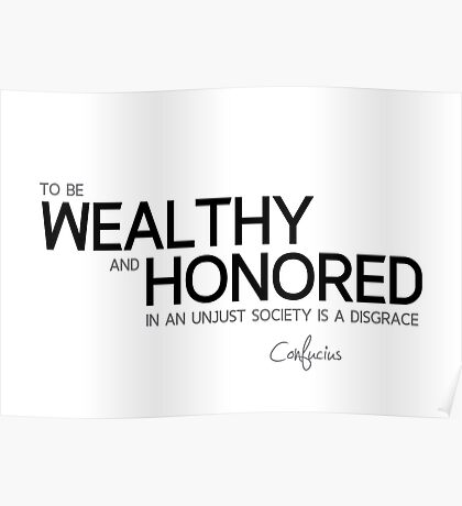 wealthy and honored - confucius Poster