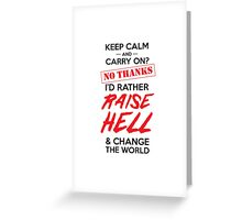 Keep calm and carry on? No thanks I'd rather raise hell and change the world Greeting Card
