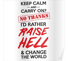 Keep calm and carry on? No thanks I'd rather raise hell and change the world Poster