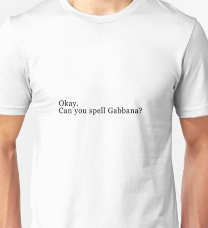 Okay, can you spell Gabbana? Unisex T-Shirt