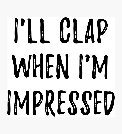 Clap when i'm impressed Photographic Print