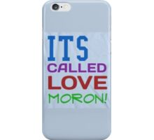 ITS CALLED LOVE MORON! iPhone Case/Skin