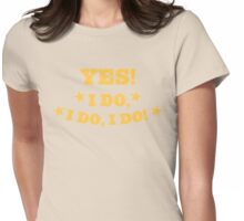 YES! I DO I DO I DO excellent answer to a marriage proposal! Womens Fitted T-Shirt