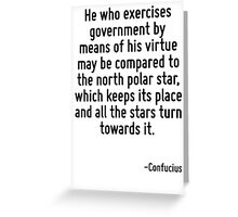 He who exercises government by means of his virtue may be compared to the north polar star, which keeps its place and all the stars turn towards it. Greeting Card