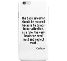The book salesman should be honored because he brings to our attention, as a rule, the very books we need most and neglect most. iPhone Case/Skin