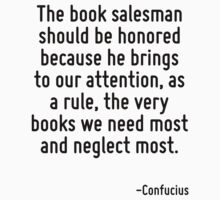 The book salesman should be honored because he brings to our attention, as a rule, the very books we need most and neglect most. by Quotr