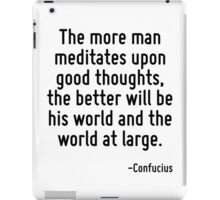 The more man meditates upon good thoughts, the better will be his world and the world at large. iPad Case/Skin