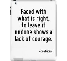 Faced with what is right, to leave it undone shows a lack of courage. iPad Case/Skin