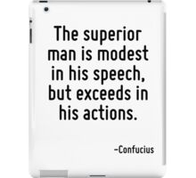 The superior man is modest in his speech, but exceeds in his actions. iPad Case/Skin