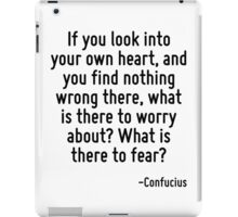 If you look into your own heart, and you find nothing wrong there, what is there to worry about? What is there to fear? iPad Case/Skin