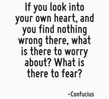 If you look into your own heart, and you find nothing wrong there, what is there to worry about? What is there to fear? by Quotr
