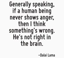 Generally speaking, if a human being never shows anger, then I think something's wrong. He's not right in the brain. by Quotr
