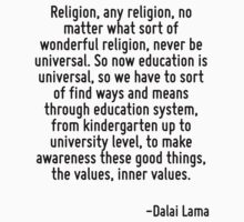 Religion, any religion, no matter what sort of wonderful religion, never be universal. So now education is universal, so we have to sort of find ways and means through education system, from kinderga by Quotr