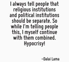 I always tell people that religious institutions and political institutions should be separate. So while I'm telling people this, I myself continue with them combined. Hypocrisy! by Quotr