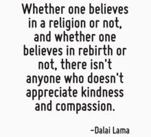 Whether one believes in a religion or not, and whether one believes in rebirth or not, there isn't anyone who doesn't appreciate kindness and compassion. by Quotr