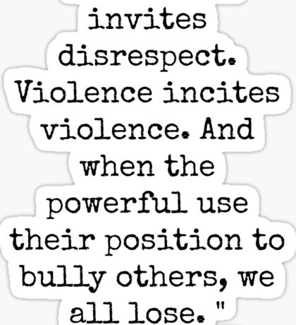 Disrespect invites disrespect. Violence incites violence. And when the powerful use their position to bully others, we all lose. Sticker