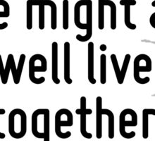We all have to live together, so we might as well live together happily. Sticker