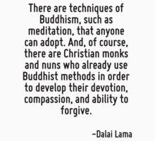 There are techniques of Buddhism, such as meditation, that anyone can adopt. And, of course, there are Christian monks and nuns who already use Buddhist methods in order to develop their devotion, co by Quotr