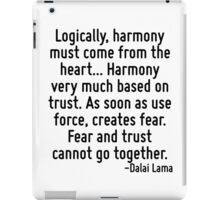 Logically, harmony must come from the heart... Harmony very much based on trust. As soon as use force, creates fear. Fear and trust cannot go together. iPad Case/Skin