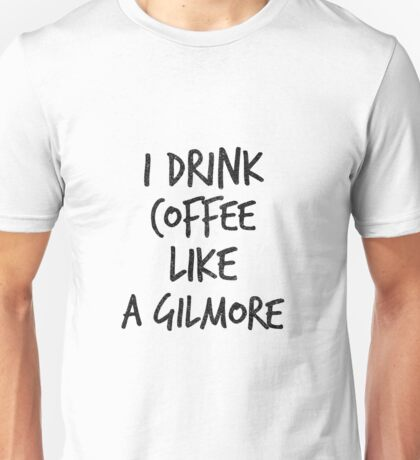 I Drink Coffee Like A Gilmore - Funny TV Quote Unisex T-Shirt