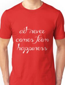 Art never comes from happines Unisex T-Shirt