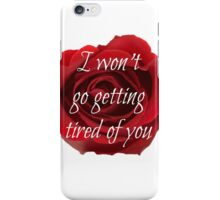 I won't go getting tired of you iPhone Case/Skin