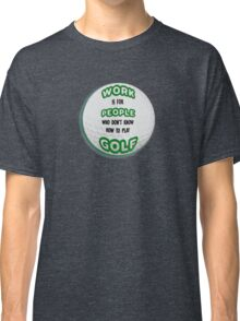 Work is for People who don't Golf Classic T-Shirt