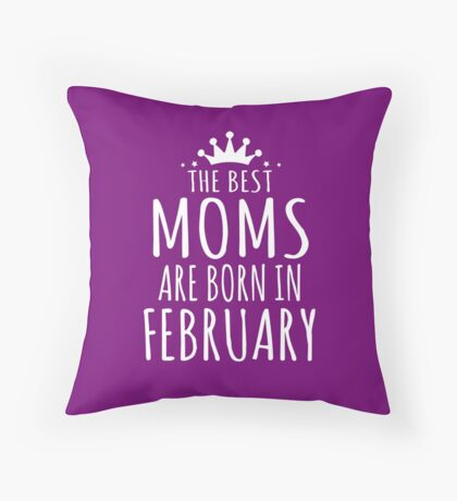 THE BEST MOMS ARE BORN IN FEBRUARY Throw Pillow