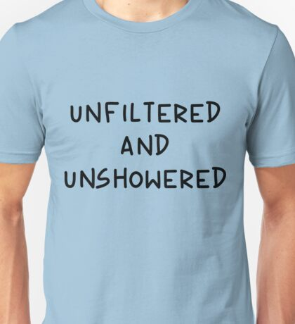 Unfiltered and Unshowered Unisex T-Shirt