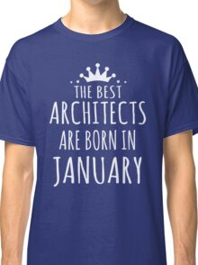 THE BEST ARCHITECTS ARE BORN IN JANUARY Classic T-Shirt