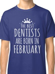 THE BEST DENTISTS ARE BORN IN FENRUARY Classic T-Shirt