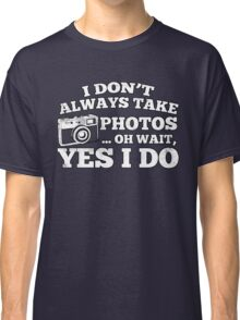 I Don't Always Take Photos..Oh Wait Classic T-Shirt