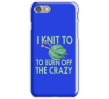 I Knit To Burn Off The Crazy iPhone Case/Skin