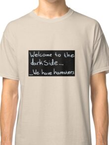 Welcome to the dark side... We have hamsters Classic T-Shirt